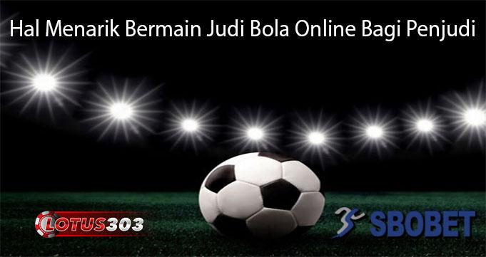 Hal Menarik Bermain Judi Bola Online Bagi Penjudi